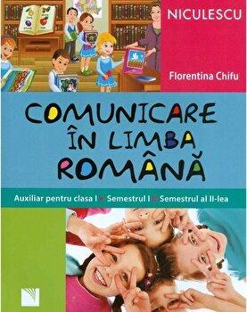 Comunicare in limba romana. Auxiliar pentru clasa I. Semestrul I si semestrul al II-lea/Florentina Chifu de la Niculescu