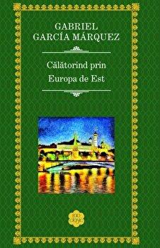 Calatorind prin Europa de Est/Gabriel Garcia Marquez de la RAO