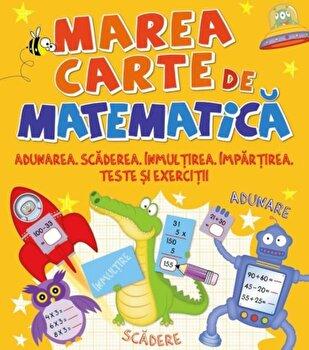 Marea carte de matematica. Adunarea,scaderea,inmultirea,impartirea,teste si exercitii/*** de la Litera