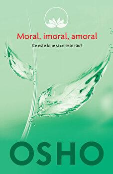 Osho, Vol. 2: Moral, imoral, amoral. Ce este bine si ce este rau'/Osho de la Litera
