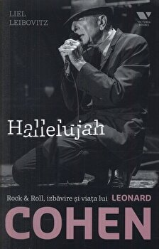 Hallelujah. Rock & Roll, izbavire si viata lui Leonard Cohen/Liel Leibovitz de la Victoria Books