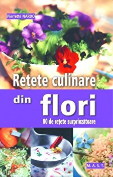 Retete culinare din flori. 80 de retete surprinzatoare/Pierrette Nardo de la Mast