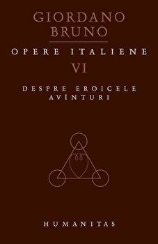 Opere italiene, Despre eroicele avinturi, Vol. VI/Giordano Bruno de la Humanitas