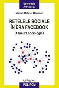 Retelele sociale in era Facebook. O analiza sociologica/Marian-Gabriel Hancean de la Polirom