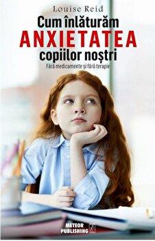 Cum sa inlaturam anxietatea copiilor nostri/Louise Reid de la Meteor Press