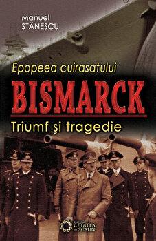 Epopeea cuirasatului Bismarck. Triumf si tragedie/Manuel Stanescu de la Cetatea de Scaun