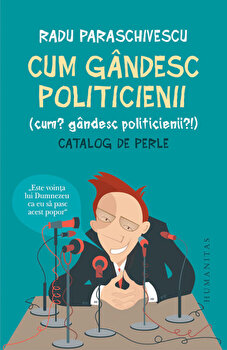 Cum gandesc politicienii (Cum' Gandesc politicienii'). Catalog de perle/Radu Paraschivescu de la Humanitas