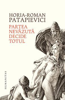 Partea nevazuta decide totul/Horia Roman Patapievici de la Humanitas