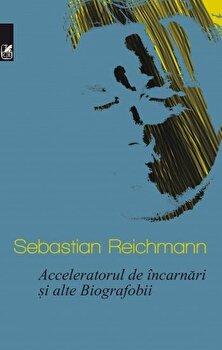 Acceleratorul de incarnari si alte Biografobii/Sebastian Reichmann de la Cartea Romaneasca