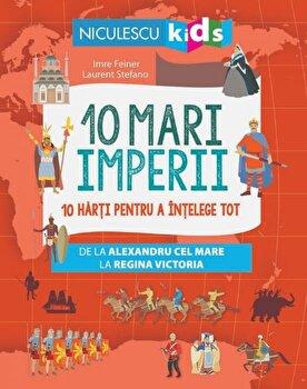 10 mari imperii. 10 harti pentru a intelege tot de la Alexandru cel Mare la Regina Victoria/Imre Feiner de la Niculescu