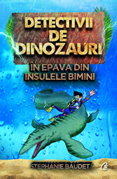 Detectivii de dinozauri in epava din Insulele Bimini. A doua carte/Stephanie Baudet de la Curtea Veche