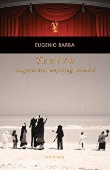 Teatru: singuratate, mestesug, revolta/Eugenio Barba de la Nemira