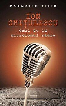 Ion Ghitulescu – Omul de la microfonul radio/Corneliu Filip de la RAO