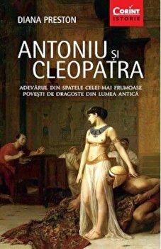Antoniu si Cleopatra. Adevarul din spatele celei mai frumoase povesti de dragoste din lumea antica/Diana Preston de la Corint