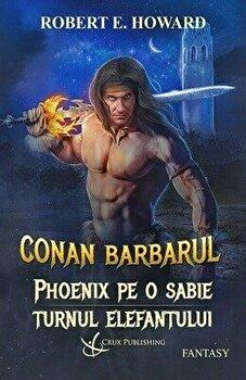 Conan Barbarul: Phoenix pe o sabie. Turnul elefantului/Robert E. Howard de la Crux Publishing