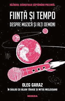 Fiinta si Tempo. Despre muzica si alti demoni/Oleg Garaz, Mitos Micleusanu, Iulian Tanase de la Nemira
