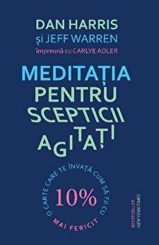 Meditatia pentru scepticii agitati. O carte care te invata cum sa fii cu 10 procente mai fericit/Dan Harris, Jeff Warren, Carlye Adler de la Lifestyle Publishing