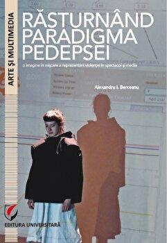Rasturnand paradigma pedepsei. O imagine in miscare a reprezentarii violentei in spectacol si media/Alexandru I. Berceanu de la Universitara