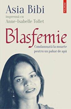 Blasfemie. Condamnata la moarte pentru un pahar de apa/Asia Bibi , Anne-Isabelle Tollet de la Polirom