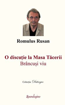 O discutie la masa tacerii. Brancusi viu/Romulus Rusan