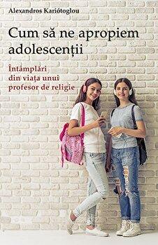 Cum sa ne apropiem adolescentii. Intamplari din viata unui profesor de religie/Alexandros Kariatoglou