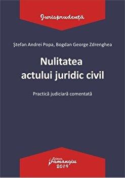 Nulitatea actului juridic civil. Practica judiciara comentata/Stefan Andrei Popa, Bogdan George Zdrenghea de la Hamangiu