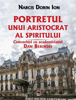 Portretul unui aristocrat al spiritului. Convorbiri cu academicianul Dan Berindei/Narcis Dorin Ion