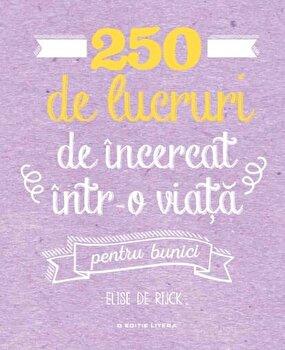 250 de lucruri de incercat intr-o viata – pentru bunici/Elise de Rijck de la Litera
