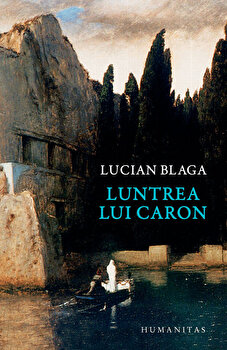 Luntrea lui Caron/Lucian Blaga de la Humanitas