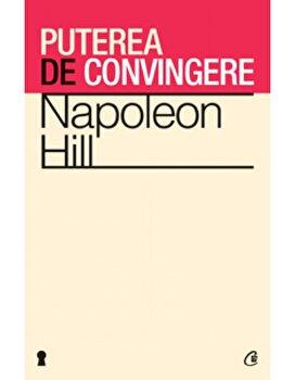 Puterea de convingere. Ed a III-a/Napoleon Hill de la Curtea Veche