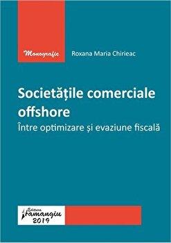 Societatile comerciale offshore. Intre optimizare si evaziune fiscala/Roxana Maria Chirieac de la Hamangiu