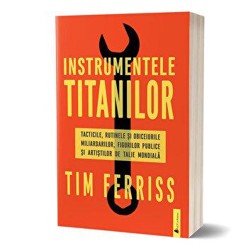 Instrumentele titanilor. Tacticile, rutinele si obiceiurile miliardarilor, figurilor publice si artistilor de talie mondiala/Timothy Ferriss de la Act si Politon