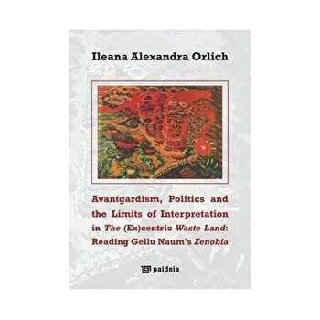 Avantgardism, Politics, and the Limits of Interpretation in The (Ex)centric Waste Land: Reading Gellu Naum's Zenobia/Ileana Alexandra Orlich de la Paideia