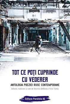 Tot ce poti cuprinde cu vederea. Antologia poeziei ruse contemporane/Veronica Stefanet, Victor Tvetov de la Paralela 45