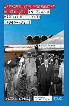 Aspecte ale economiei romanesti in timpul Razboiului Rece (1946 – 1991)/Petre Opris de la Trei