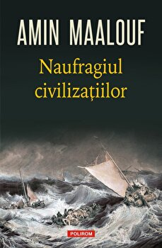Naufragiul civilizatiilor/Amin Maalouf de la Polirom