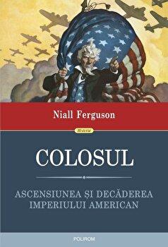 Colosul. Ascensiunea si decaderea imperiului american/Niall Ferguson