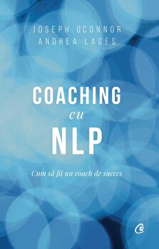 Coaching cu NLP. Cum sa fii un coach de succes – Editia a III-a/Joseph O'Connor, Andrea Lages de la Curtea Veche