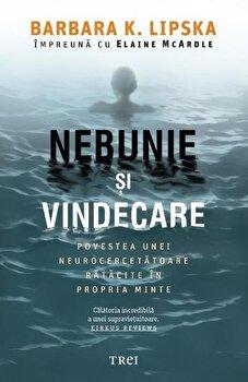 Nebunie si vindecare. Povestea unei neurocercetatoare ratacite in propria minte/Barbara K. Lipska, Elaine Mcardle de la Trei