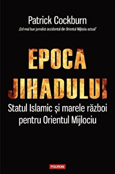 Epoca jihadului. Statul Islamic si marele razboi pentru Orientul Mijlociu/Patrick Cockburn de la Polirom