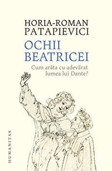 Ochii Beatricei. Cum arata cu adevarat lumea lui Dante?/Horia-Roman Patapievici de la Humanitas