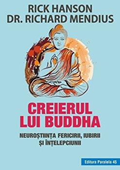 Creierul lui Buddha. Neurostiinta fericirii, iubirii si intelepciunii/Rick Hanson, Richard Mendius de la Paralela 45