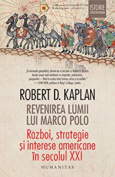Revenirea lumii lui Marco Polo. Razboi, strategie si interese americane in secolul XXI/Robert D. Kaplan de la Humanitas