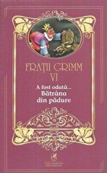 Fratii grimm vol.6 a fost odata…batrana din padure/Fratii Grimm de la Cartea Romaneasca