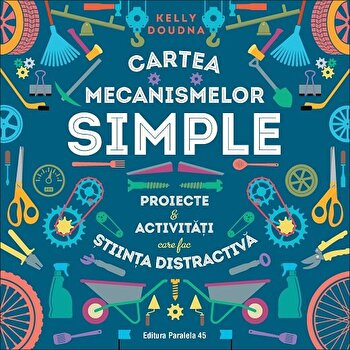 Cartea mecanismelor simple. Proiecte si activitati care fac stiinta distractiva/Kelly Doudna