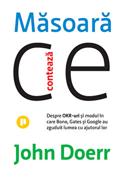Masoara ce conteaza. Despre OKR-uri si modul in care Bono, Gates si Google au zguduit lumea cu ajutorul lor/John Doerr