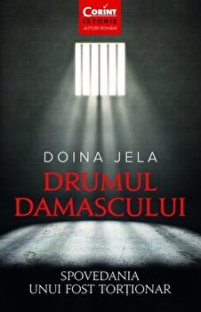 Drumul Damascului. Spovedania unui fost tortionar/Doina Jela