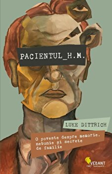 Pacientul H.M. O poveste despre memorie, nebunie si secrete de familie/Luke Dittrich de la Vellant