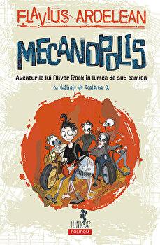 Mecanopolis. Aventurile lui Oliver Rock in Lumea de Sub Camion/Flavius Ardelean, Ecaterina G. de la Polirom