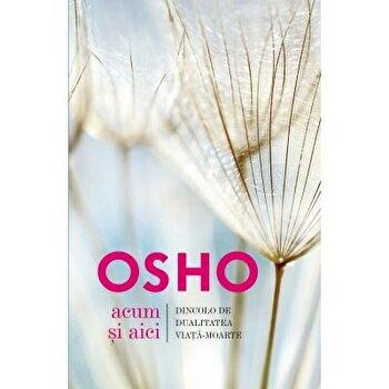 Osho. Acum si aici. Dincolo de dualitatea viata-moarte – Osho International Foundation/Osho de la Litera
